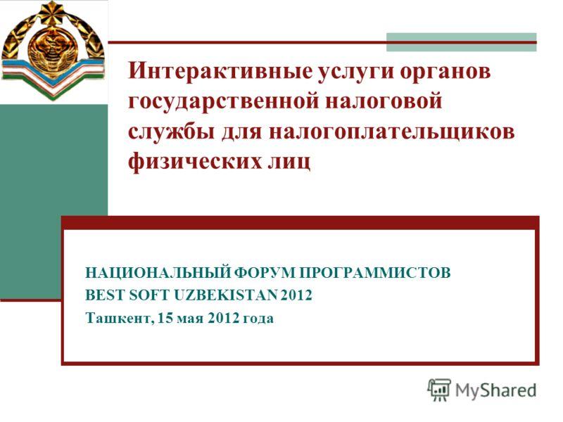 Интерактивные услуги органов государственной налоговой службы для налогоплательщиков физических лиц НАЦИОНАЛЬНЫЙ ФОРУМ ПРОГРАММИСТОВ BEST SOFT UZBEKISTAN 2012 Ташкент, 15 мая 2012 года
