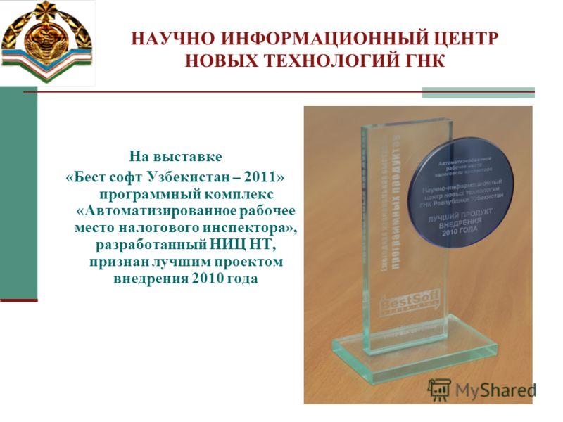 НАУЧНО ИНФОРМАЦИОННЫЙ ЦЕНТР НОВЫХ ТЕХНОЛОГИЙ ГНК На выставке «Бест софт Узбекистан – 2011» программный комплекс «Автоматизированное рабочее место налогового инспектора», разработанный НИЦ НТ, признан лучшим проектом внедрения 2010 года