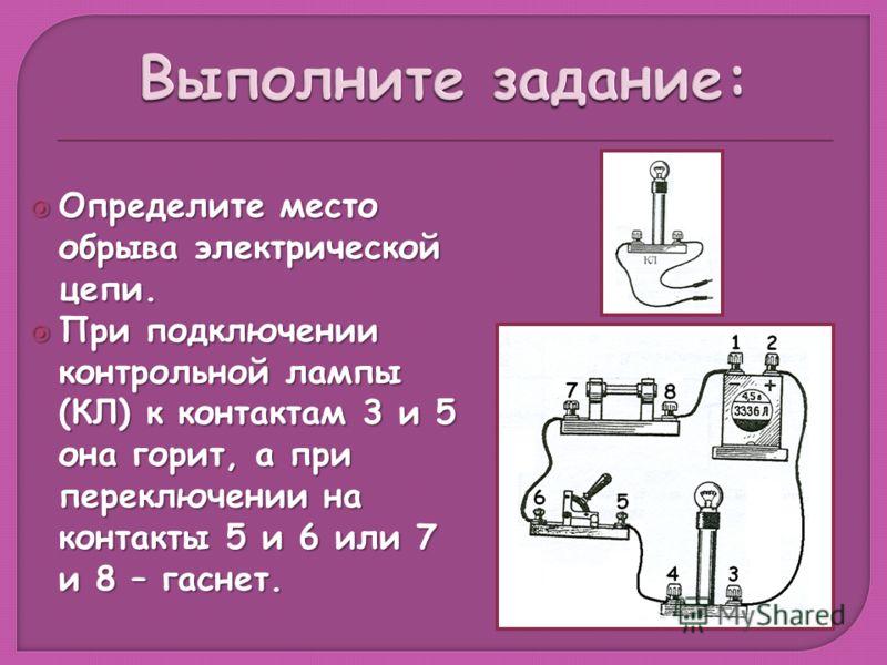 Определите место обрыва электрической цепи. Определите место обрыва электрической цепи. При подключении контрольной лампы (КЛ) к контактам 3 и 5 она горит, а при переключении на контакты 5 и 6 или 7 и 8 – гаснет. При подключении контрольной лампы (КЛ