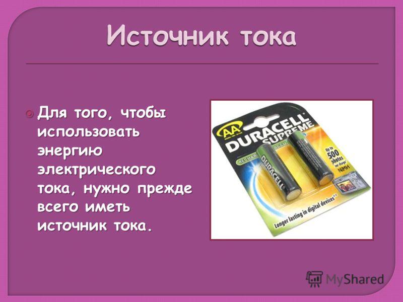 Для того, чтобы использовать энергию электрического тока, нужно прежде всего иметь источник тока. Для того, чтобы использовать энергию электрического тока, нужно прежде всего иметь источник тока.