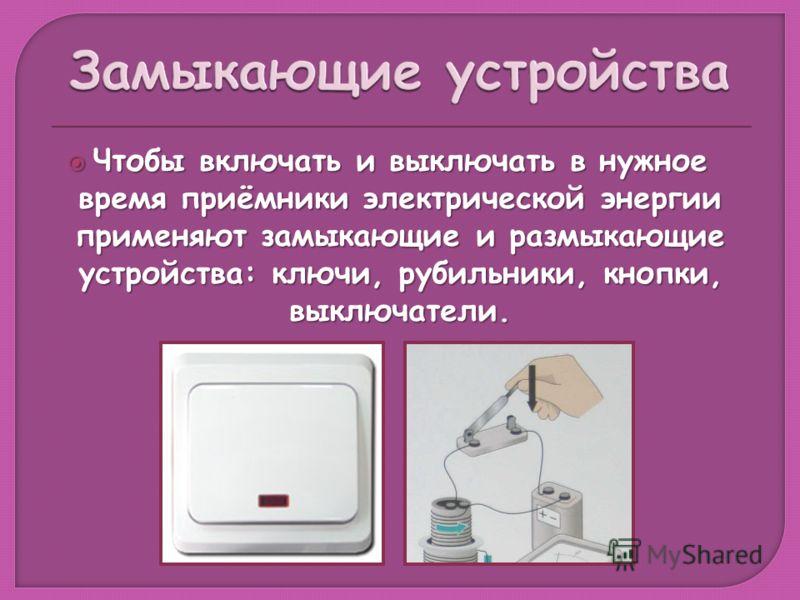 Чтобы включать и выключать в нужное время приёмники электрической энергии применяют замыкающие и размыкающие устройства: ключи, рубильники, кнопки, выключатели. Чтобы включать и выключать в нужное время приёмники электрической энергии применяют замык