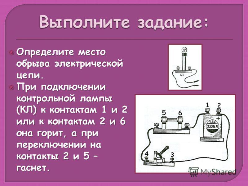 Определите место обрыва электрической цепи. Определите место обрыва электрической цепи. При подключении контрольной лампы (КЛ) к контактам 1 и 2 или к контактам 2 и 6 она горит, а при переключении на контакты 2 и 5 – гаснет. При подключении контрольн