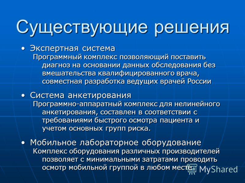 Существующие решения Экспертная системаЭкспертная система Программный комплекс позволяющий поставить диагноз на основании данных обследования без вмешательства квалифицированного врача, совместная разработка ведущих врачей России Система анкетировани