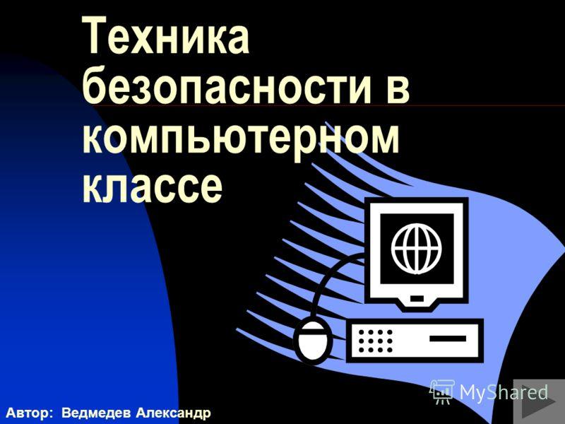 Техника безопасности в компьютерном классе Автор: Ведмедев Александр