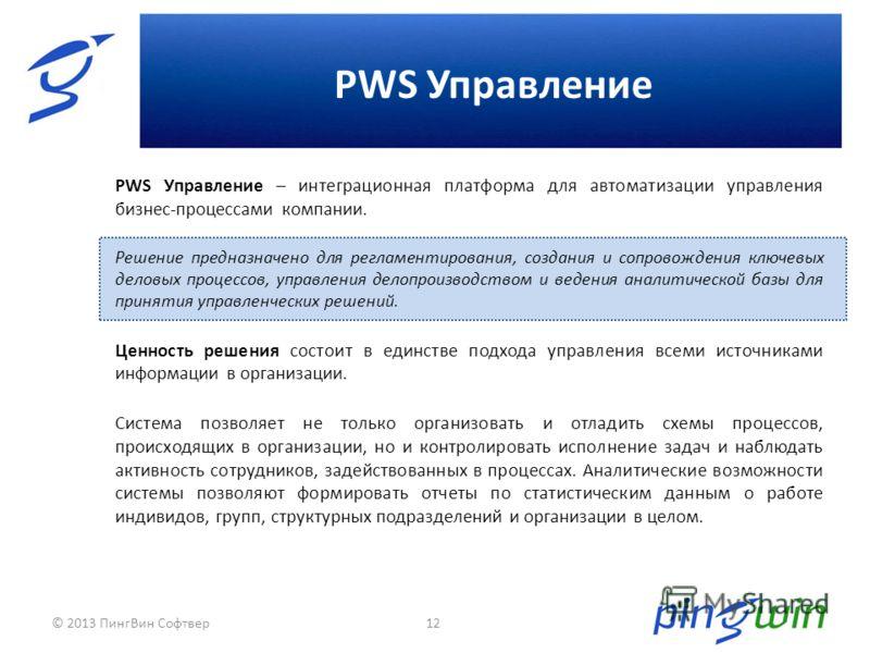 PWS Управление 12 PWS Управление – интеграционная платформа для автоматизации управления бизнес-процессами компании. Решение предназначено для регламентирования, создания и сопровождения ключевых деловых процессов, управления делопроизводством и веде