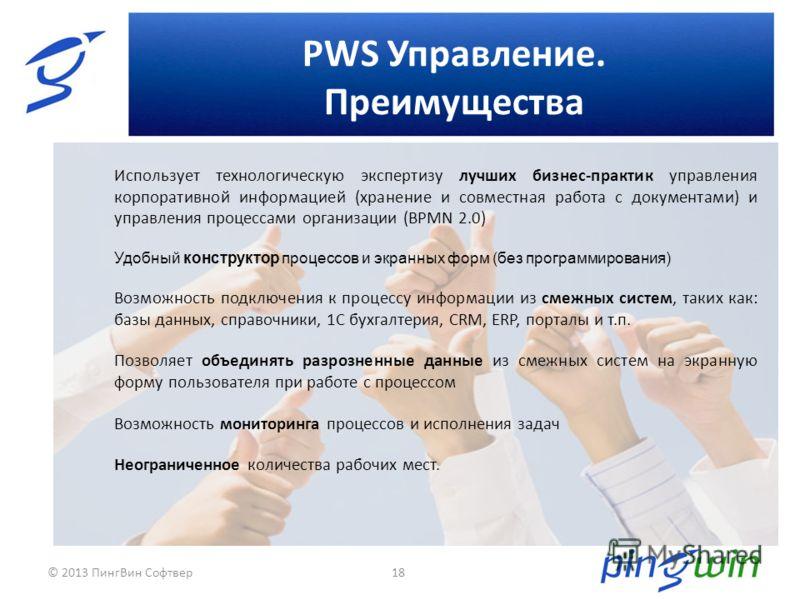 PWS Управление. Преимущества 18 Использует технологическую экспертизу лучших бизнес-практик управления корпоративной информацией (хранение и совместная работа с документами) и управления процессами организации (BPMN 2.0) Удобный конструктор процессов