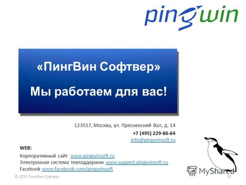 «ПингВин Софтвер» Мы работаем для вас! 23© 2013 ПингВин Софтвер 123557, Москва, ул. Пресненский Вал, д. 14 +7 (495) 229-86-64 info@pingwinsoft.ru WEB: Корпоративный сайт www.pingwinsoft.ru Электронная система техподдержки www.support.pingwinsoft.ru F