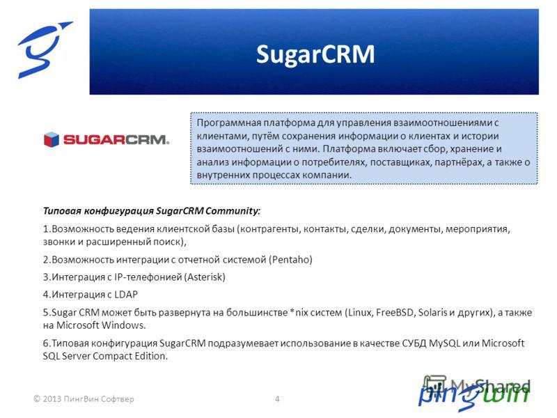SugarCRM 4 Типовая конфигурация SugarCRM Community: 1.Возможность ведения клиентской базы (контрагенты, контакты, сделки, документы, мероприятия, звонки и расширенный поиск), 2.Возможность интеграции с отчетной системой (Pentaho) 3.Интеграция с IP-те