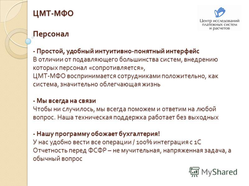 ЦМТ - МФО Персонал - Простой, удобный интуитивно - понятный интерфейс В отличии от подавляющего большинства систем, внедрению которых персонал « сопротивляется », ЦМТ - МФО воспринимается сотрудниками положительно, как система, значительно облегчающа