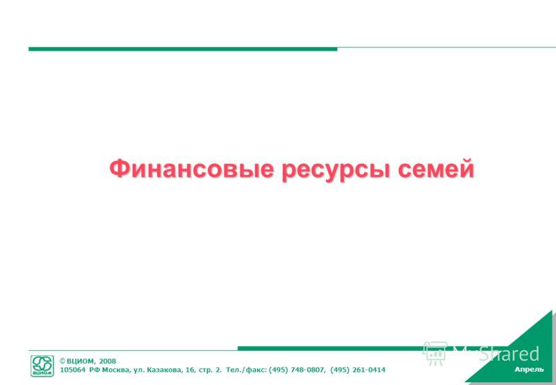 © ВЦИОМ, 2008 105064 РФ Москва, ул. Казакова, 16, стр. 2. Тел./факс: (495) 748-0807, (495) 261-0414 Апрель Финансовые ресурсы семей