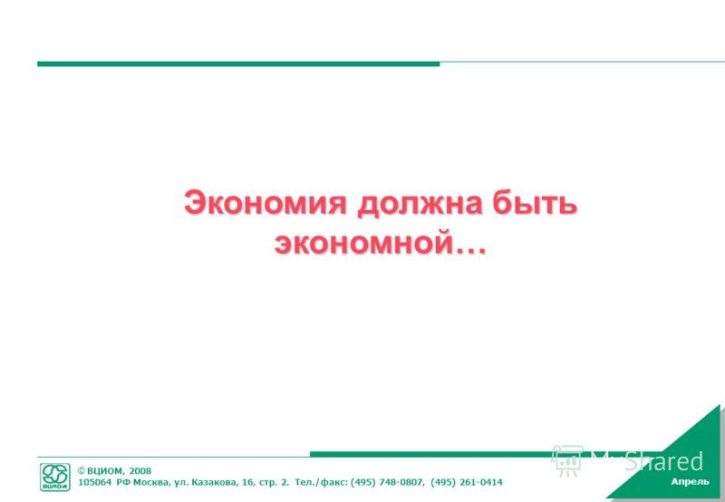 © ВЦИОМ, 2008 105064 РФ Москва, ул. Казакова, 16, стр. 2. Тел./факс: (495) 748-0807, (495) 261-0414 Апрель Экономия должна быть экономной…