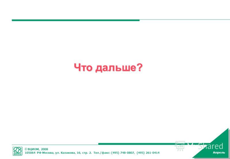 © ВЦИОМ, 2008 105064 РФ Москва, ул. Казакова, 16, стр. 2. Тел./факс: (495) 748-0807, (495) 261-0414 Апрель Что дальше?
