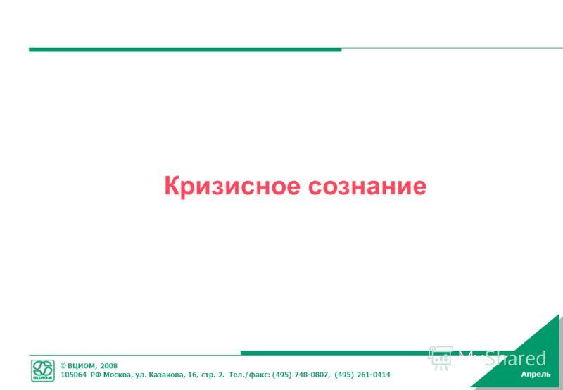 © ВЦИОМ, 2008 105064 РФ Москва, ул. Казакова, 16, стр. 2. Тел./факс: (495) 748-0807, (495) 261-0414 Апрель Кризисное сознание