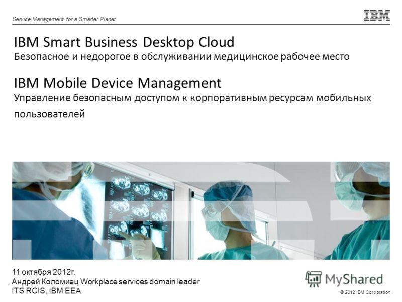 © 2012 IBM Corporation Service Management for a Smarter Planet IBM Smart Business Desktop Cloud Безопасное и недорогое в обслуживании медицинское рабочее место IBM Mobile Device Management Управление безопасным доступом к корпоративным ресурсам мобил