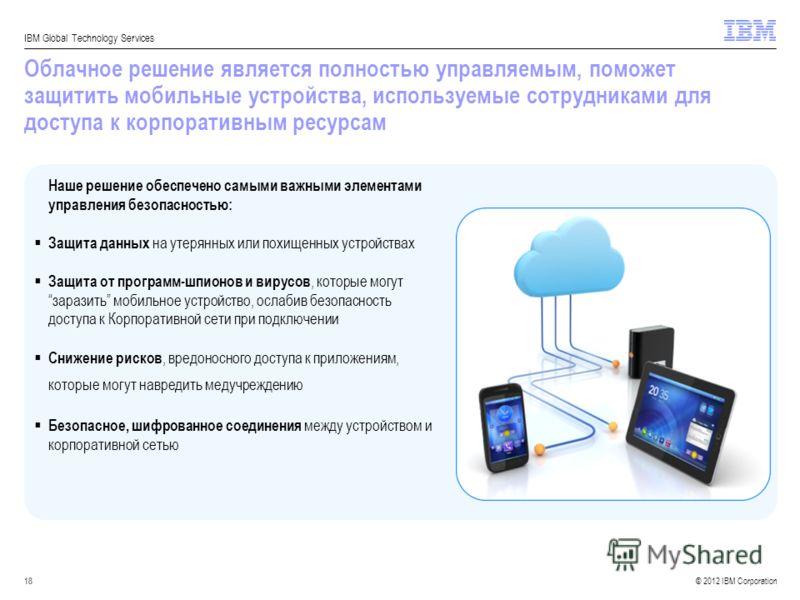 © 2012 IBM Corporation IBM Global Technology Services 18 Облачное решение является полностью управляемым, поможет защитить мобильные устройства, используемые сотрудниками для доступа к корпоративным ресурсам Наше решение обеспечено самыми важными эле