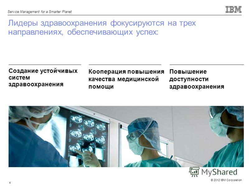 © 2012 IBM Corporation Service Management for a Smarter Planet 4 Лидеры здравоохранения фокусируются на трех направлениях, обеспечивающих успех: Создание устойчивых систем здравоохранения Кооперация повышения качества медицинской помощи Повышение дос
