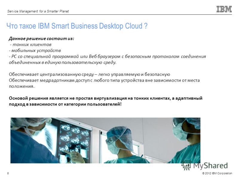 © 2012 IBM Corporation Service Management for a Smarter Planet 8 Что такое IBM Smart Business Desktop Cloud ? Данное решение состоит из: - тонких клиентов - мобильных устройств - PC со специальной программой или Веб браузером с безопасным протоколом