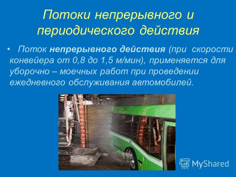 Потоки непрерывного и периодического действия Поток непрерывного действия (при скорости конвейера от 0,8 до 1,5 м/мин), применяется для уборочно – моечных работ при проведении ежедневного обслуживания автомобилей.