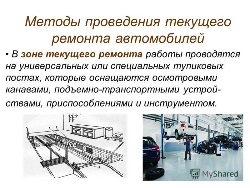 Методы проведения текущего ремонта автомобилей В зоне текущего ремонта работы проводятся на универсальных или специальных тупиковых постах, которые оснащаются осмотровыми канавами, подъемно-транспортными устрой- ствами, приспособлениями и инструменто