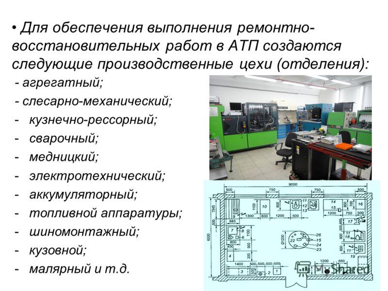 Для обеспечения выполнения ремонтно- восстановительных работ в АТП создаются следующие производственные цехи (отделения): - агрегатный; - слесарно-механический; -кузнечно-рессорный; -сварочный; -медницкий; -электротехнический; -аккумуляторный; -топли