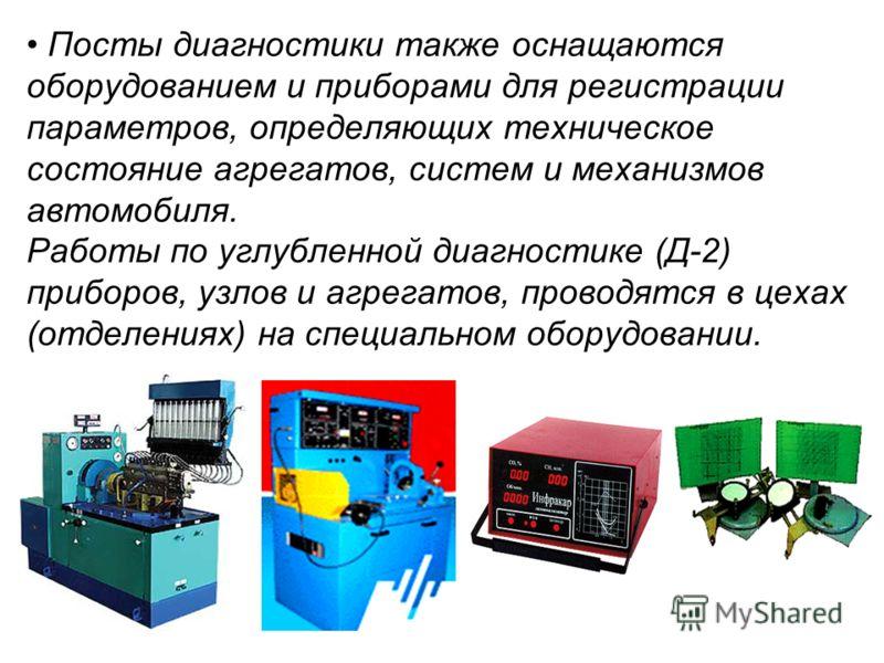 Посты диагностики также оснащаются оборудованием и приборами для регистрации параметров, определяющих техническое состояние агрегатов, систем и механизмов автомобиля. Работы по углубленной диагностике (Д-2) приборов, узлов и агрегатов, проводятся в ц