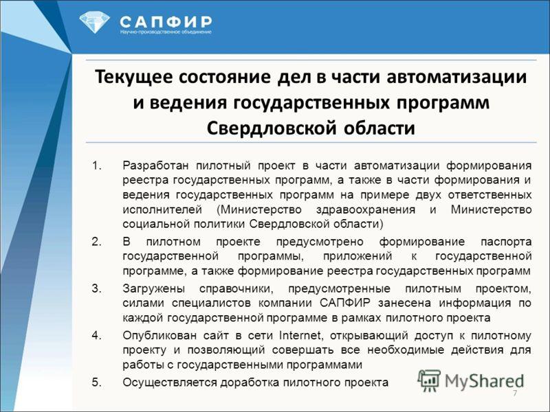 7 Текущее состояние дел в части автоматизации и ведения государственных программ Свердловской области 1.Разработан пилотный проект в части автоматизации формирования реестра государственных программ, а также в части формирования и ведения государстве