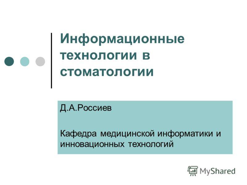 Информационные технологии в стоматологии Д.А.Россиев Кафедра медицинской информатики и инновационных технологий