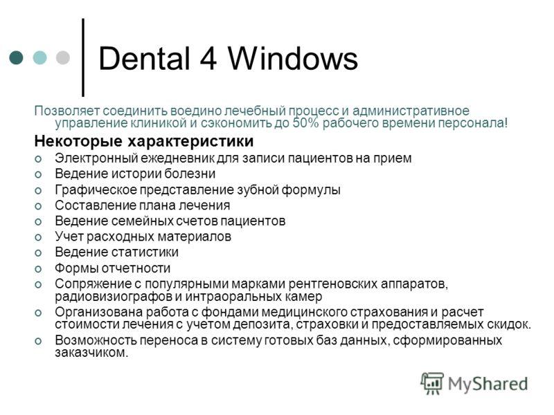 Dental 4 Windows Позволяет соединить воедино лечебный процесс и административное управление клиникой и сэкономить до 50% рабочего времени персонала! Некоторые характеристики Электронный ежедневник для записи пациентов на прием Ведение истории болезни