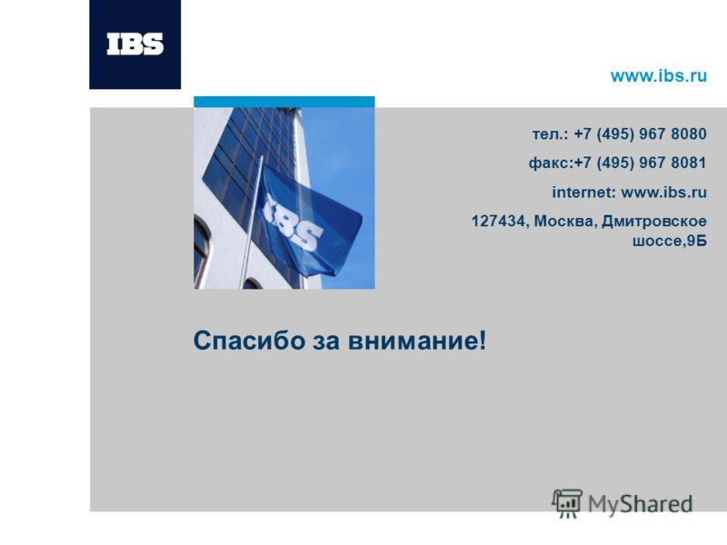 www.ibs.ru Спасибо за внимание! тел.: +7 (495) 967 8080 факс:+7 (495) 967 8081 internet: www.ibs.ru 127434, Москва, Дмитровское шоссе,9Б