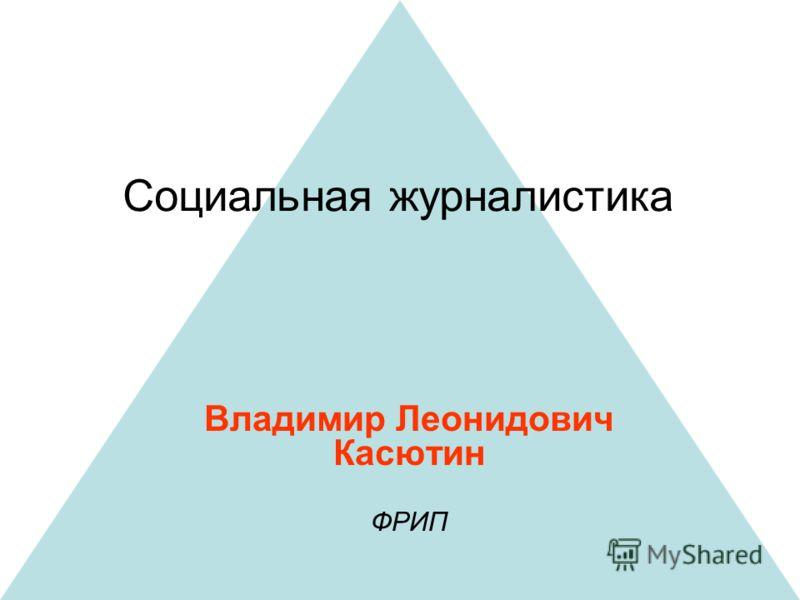 Социальная журналистика Владимир Леонидович Касютин ФРИП