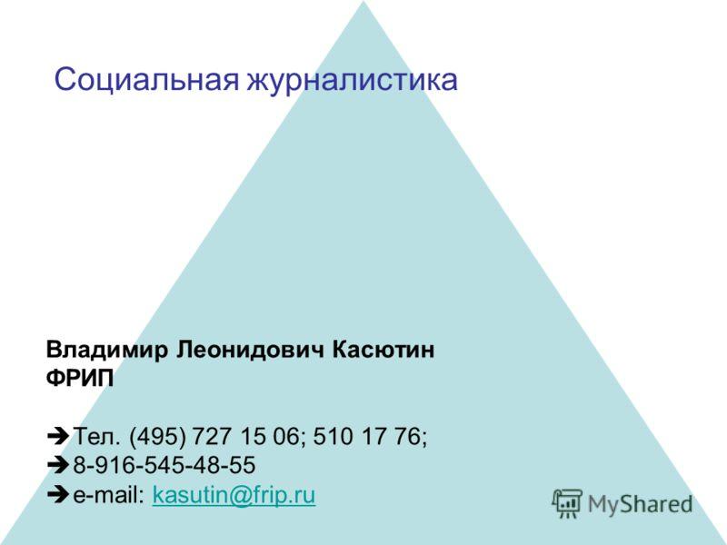 Социальная журналистика Владимир Леонидович Касютин ФРИП Тел. (495) 727 15 06; 510 17 76; 8-916-545-48-55 e-mail: kasutin@frip.ru
