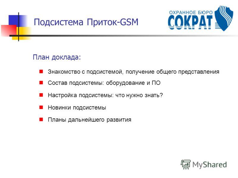 Подсистема Приток-GSM План доклада: Знакомство с подсистемой, получение общего представления Состав подсистемы: оборудование и ПО Настройка подсистемы: что нужно знать? Новинки подсистемы Планы дальнейшего развития