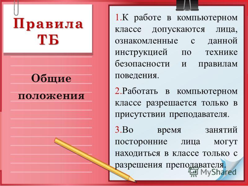 Правила ТБ Общие положения 1.К работе в компьютерном классе допускаются лица, ознакомленные с данной инструкцией по технике безопасности и правилам поведения. 2.Работать в компьютерном классе разрешается только в присутствии преподавателя. 3.Во время