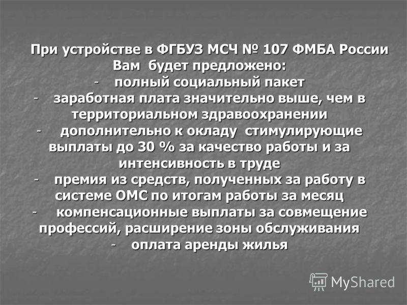 При устройстве в ФГБУЗ МСЧ 107 ФМБА России Вам будет предложено: -полный социальный пакет -заработная плата значительно выше, чем в территориальном здравоохранении - дополнительно к окладу стимулирующие выплаты до 30 % за качество работы и за интенси