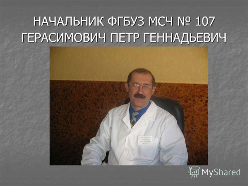 НАЧАЛЬНИК ФГБУЗ МСЧ 107 ГЕРАСИМОВИЧ ПЕТР ГЕННАДЬЕВИЧ