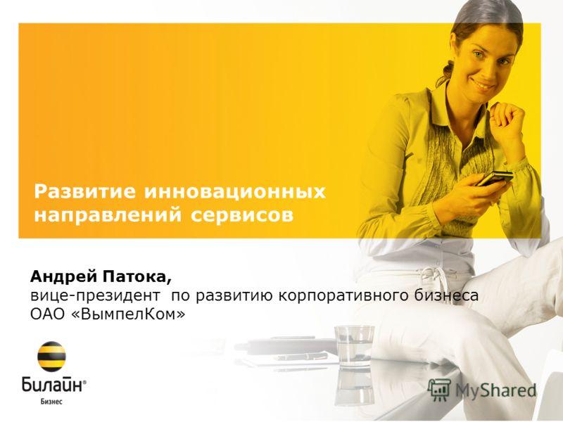 Развитие инновационных направлений сервисов Андрей Патока, вице-президент по развитию корпоративного бизнеса ОАО «ВымпелКом»