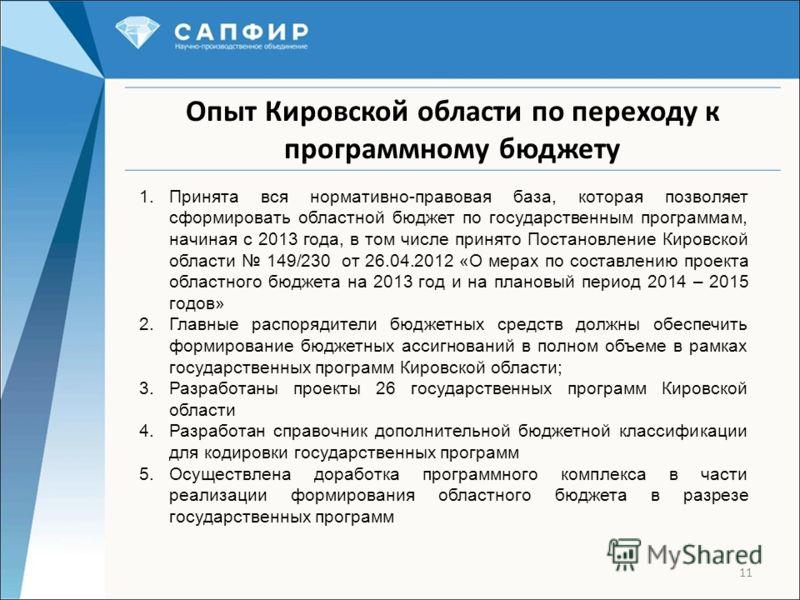 11 Опыт Кировской области по переходу к программному бюджету 1.Принята вся нормативно-правовая база, которая позволяет сформировать областной бюджет по государственным программам, начиная с 2013 года, в том числе принято Постановление Кировской облас