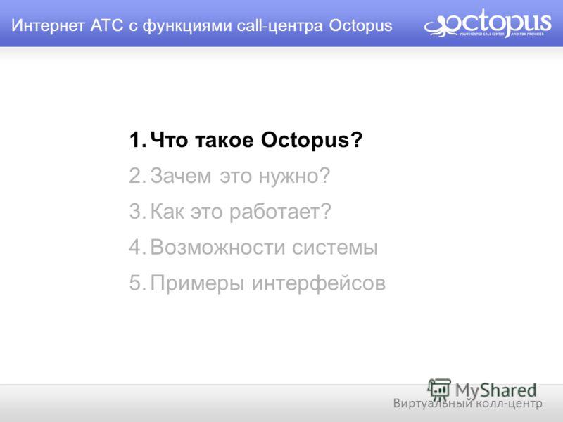 Интернет АТС с функциями call-центра Octopus 1.Что такое Octopus? 2.Зачем это нужно? 3.Как это работает? 4.Возможности системы 5.Примеры интерфейсов Виртуальный колл-центр