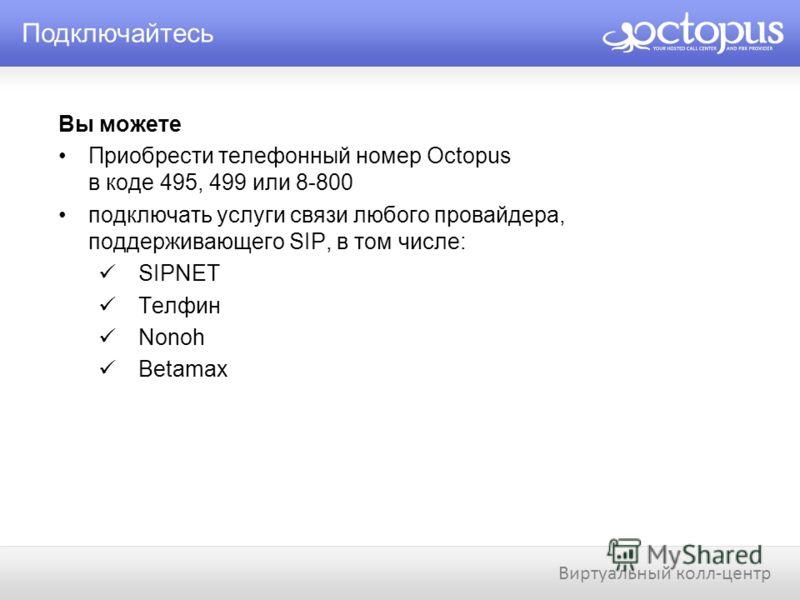 Подключайтесь Виртуальный колл-центр Вы можете Приобрести телефонный номер Octopus в коде 495, 499 или 8-800 подключать услуги связи любого провайдера, поддерживающего SIP, в том числе: SIPNET Телфин Nonoh Betamax