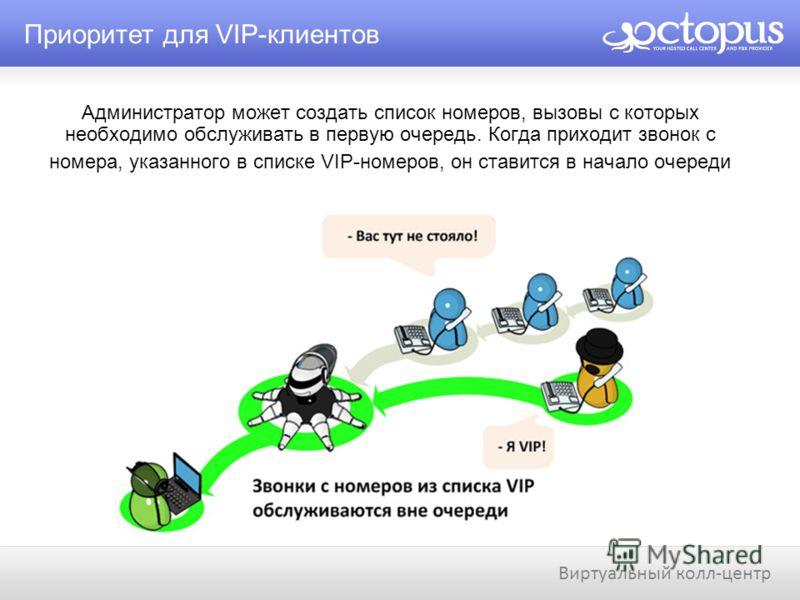 Администратор может создать список номеров, вызовы с которых необходимо обслуживать в первую очередь. Когда приходит звонок с номера, указанного в списке VIP-номеров, он ставится в начало очереди Приоритет для VIP-клиентов Виртуальный колл-центр