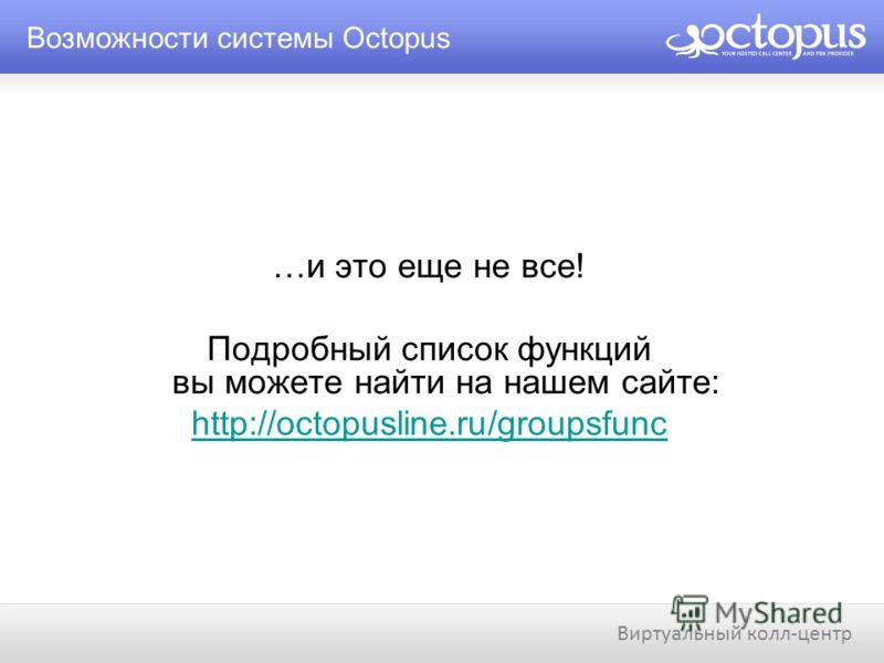…и это еще не все! Подробный список функций вы можете найти на нашем сайте: http://octopusline.ru/groupsfunc Возможности системы Octopus Виртуальный колл-центр