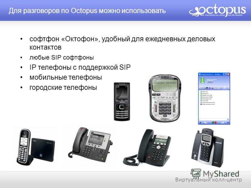 Для разговоров по Octopus можно использовать Виртуальный колл-центр софтфон «Октофон», удобный для ежедневных деловых контактов любые SIP софтфоны IP телефоны с поддержкой SIP мобильные телефоны городские телефоны