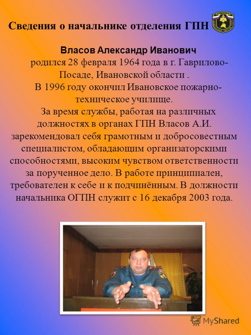 Сведения о начальнике отделения ГПН Власов Александр Иванович родился 28 февраля 1964 года в г. Гаврилово- Посаде, Ивановской области. В 1996 году окончил Ивановское пожарно- техническое училище. За время службы, работая на различных должностях в орг