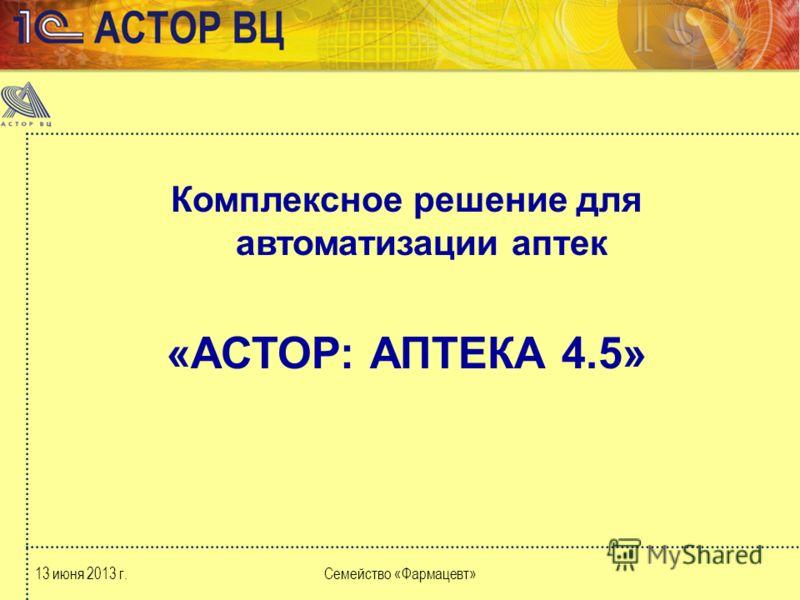 13 июня 2013 г.Семейство «Фармацевт» Комплексное решение для автоматизации аптек «АСТОР: АПТЕКА 4.5»