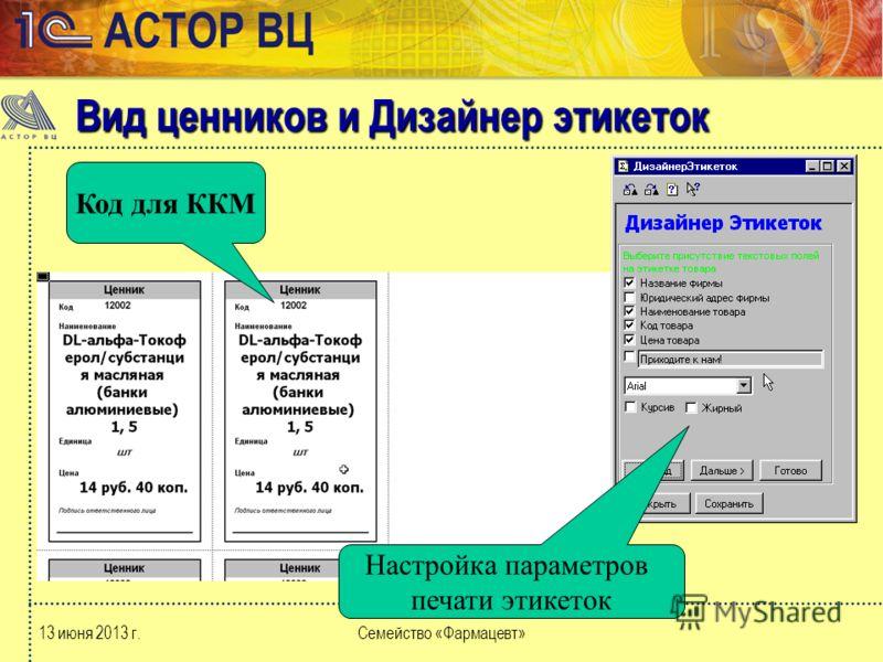 13 июня 2013 г.Семейство «Фармацевт» Вид ценников и Дизайнер этикеток Код для ККМ Настройка параметров печати этикеток