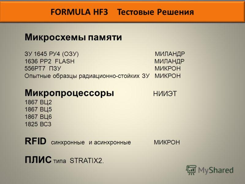 FORMULA HF3 Тестовые Решения Микросхемы памяти ЗУ 1645 РУ4 (ОЗУ) МИЛАНДР 1636 РР2 FLASH МИЛАНДР 556РТ7 ПЗУ МИКРОН Опытные образцы радиационно-стойких ЗУ МИКРОН Микропроцессоры НИИЭТ 1867 ВЦ2 1867 ВЦ5 1867 ВЦ6 1825 ВС3 RFID синхронные и асинхронные МИ