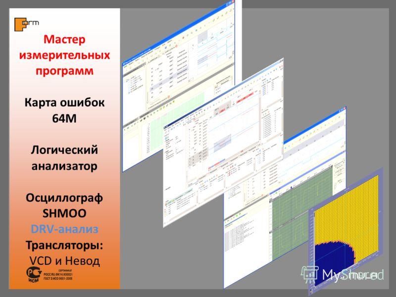 Мастер измерительных программ Карта ошибок 64М Логический анализатор Осциллограф SHMOO DRV-анализ Трансляторы: VCD и Невод
