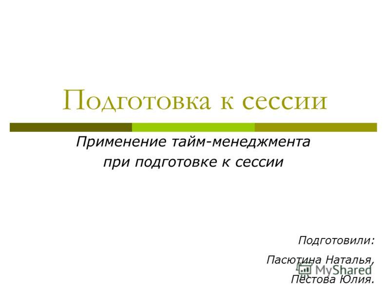 Подготовка к сессии Применение тайм-менеджмента при подготовке к сессии Подготовили: Пасютина Наталья, Пестова Юлия.