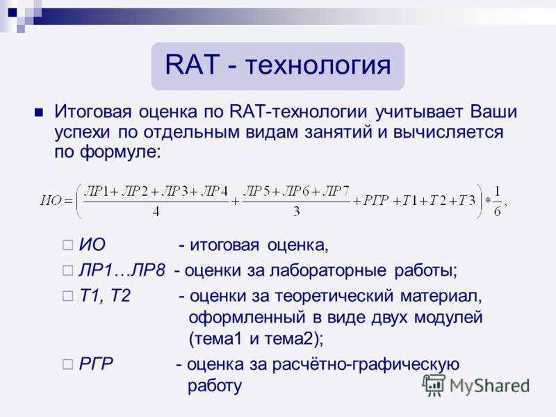 RAT - технология Итоговая оценка по RAT-технологии учитывает Ваши успехи по отдельным видам занятий и вычисляется по формуле: ИО - итоговая оценка, ЛР1…ЛР8 - оценки за лабораторные работы; Т1, Т2 - оценки за теоретический материал, оформленный в виде