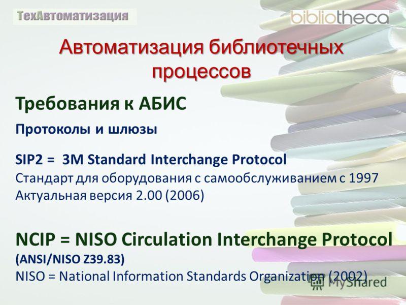 Автоматизация библиотечных процессов Требования к АБИС Протоколы и шлюзы SIP2 = 3M Standard Interchange Protocol Стандарт для оборудования с самообслуживанием с 1997 Актуальная версия 2.00 (2006) NCIP = NISO Circulation Interchange Protocol (ANSI/NIS